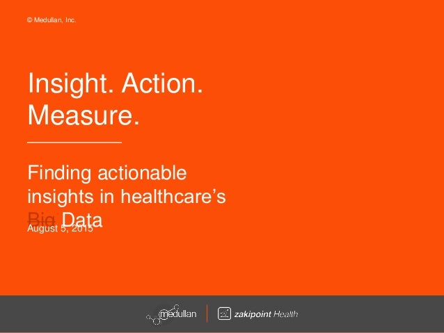 Insight. Action. Measure. Finding actionable insights in healthcare's Big DataAugust 5, 2015 © Medullan, Inc.