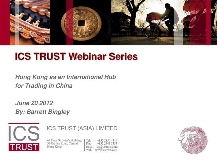 ICS TRUST Webinar SeriesHong Kong as an International Hubfor Trading in ChinaJune 20 2012By: Barrett Bingley