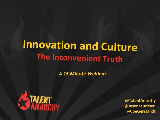 Innovation and Culture The Inconvenient Truth @TalentAnarchy @JasonLauritsen @JoeGerstandt A 15 Minute Webinar
