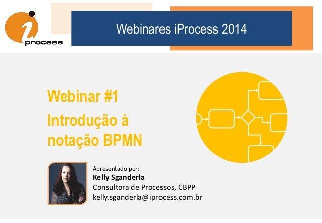 Webinares iProcess 2014 Webinar #1 Introdução à notação BPMN Apresentado por: Kelly Sganderla Consultora de Processos, CBP...