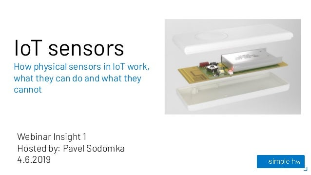 IoT sensors How physical sensors in IoT work, what they can do and what they cannot Webinar Insight 1 Hosted by: Pavel Sod...