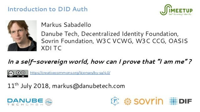 Introduction to DID Auth Markus Sabadello Danube Tech, Decentralized Identity Foundation, Sovrin Foundation, W3C VCWG, W3C...