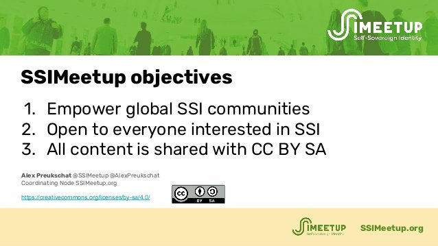 1. Empower global SSI communities 2. Open to everyone interested in SSI 3. All content is shared with CC BY SA SSIMeetup.o...