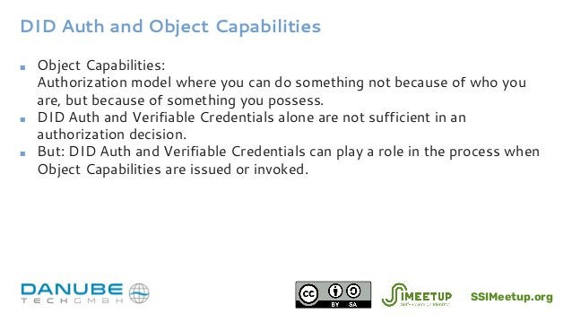 DID Auth and Object Capabilities ■ Object Capabilities: Authorization model where you can do something not because of who ...
