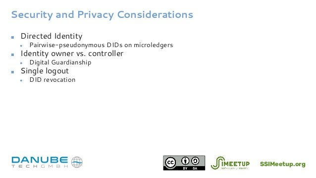 Security and Privacy Considerations ■ Directed Identity ● Pairwise-pseudonymous DIDs on microledgers ■ Identity owner vs. ...