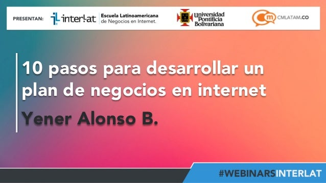 10 pasos para desarrollar un  plan de negocios en internet  Yener Alonso B.  Aula  Virtual:  h2p://www.interlat.co/moodle/...