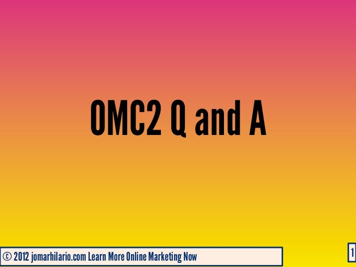 OMC2 Q and A© 2012 jomarhilario.com Learn More Online Marketing Now   05/03/12                                            ...