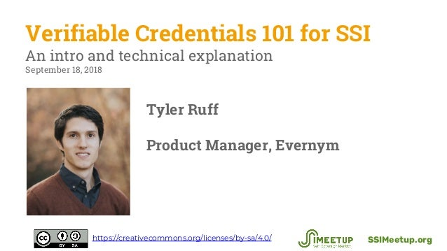 Verifiable Credentials 101 for SSI An intro and technical explanation September 18, 2018 SSIMeetup.orghttps://creativecomm...