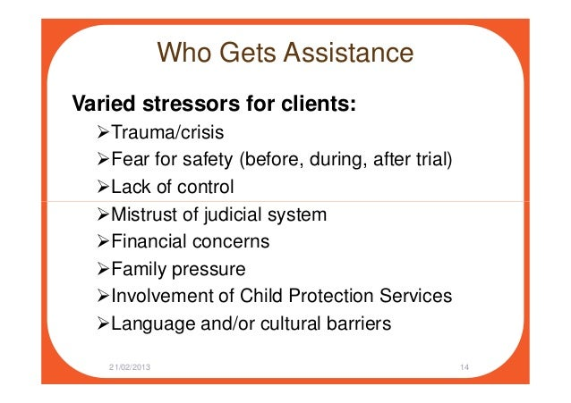 Who Gets Assistance Varied stressors for clients: Trauma/crisis Fear for safety (before, during, after trial) Lack of cont...