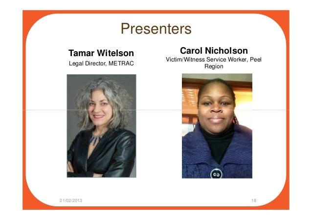 Presenters Tamar Witelson Legal Director, METRAC Carol Nicholson Victim/Witness Service Worker, Peel Region 21/02/2013 18