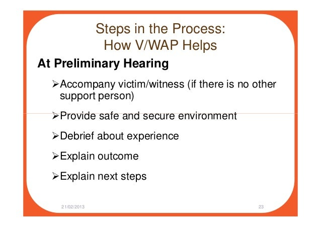 Steps in the Process: How V/WAP Helps At Preliminary Hearing Accompany victim/witness (if there is no other support person...