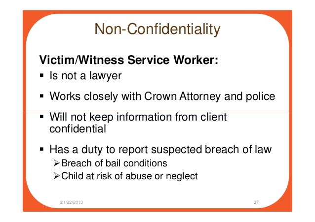 Non-Confidentiality Victim/Witness Service Worker: Is not a lawyer Works closely with Crown Attorney and police Will not k...