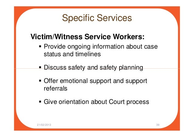 Specific Services Victim/Witness Service Workers: Provide ongoing information about case status and timelines Discuss safe...