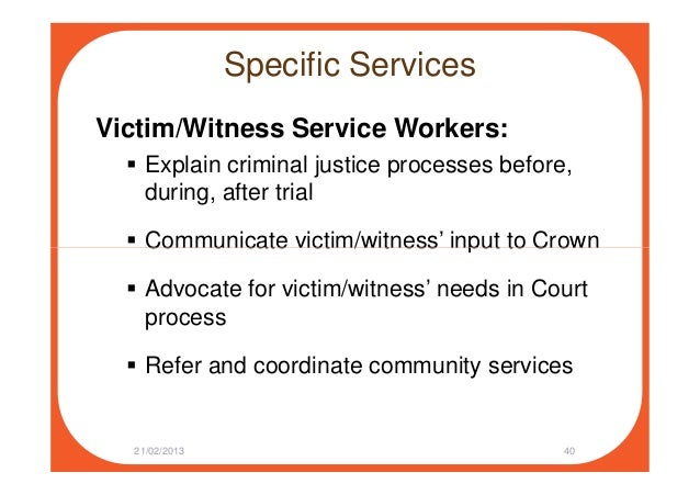 Specific Services Victim/Witness Service Workers: Explain criminal justice processes before, during, after trial Communica...