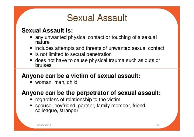 Sexual Assault Sexual Assault is: any unwanted physical contact or touching of a sexual nature includes attempts and threa...