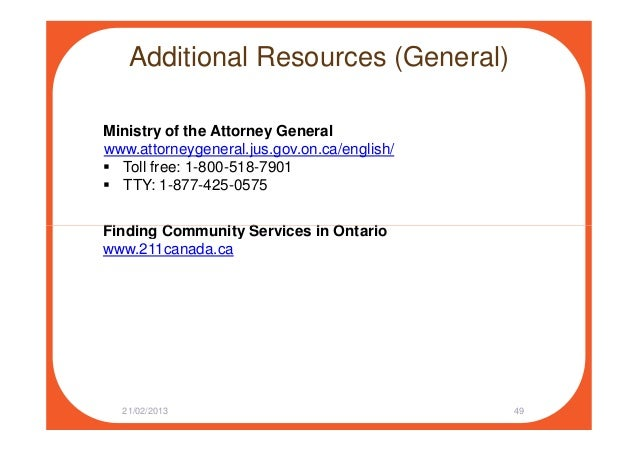 Additional Resources (General) Ministry of the Attorney General www.attorneygeneral.jus.gov.on.ca/english/ Toll free: 1-80...