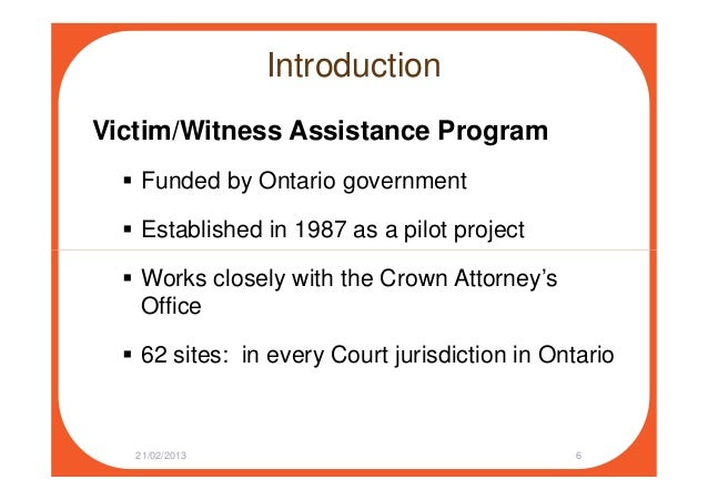 Introduction Victim/Witness Assistance Program Funded by Ontario government Established in 1987 as a pilot project Works c...