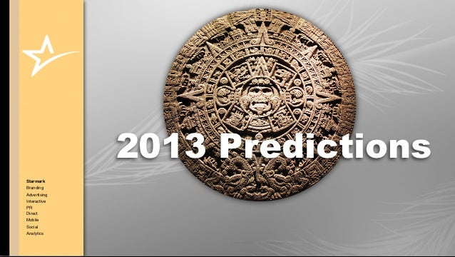 2013 PredictionsStarmarkBrandingAdvertisingInteractivePRDirectMobileSocialAnalytics                   © COPYRIGHT • ALL RI...
