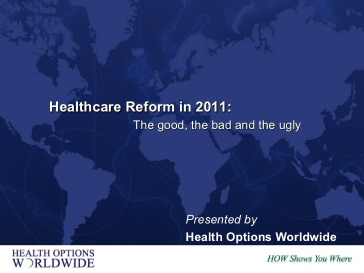 The good, the bad and the ugly Healthcare Reform in 2011: Presented by Health Options Worldwide