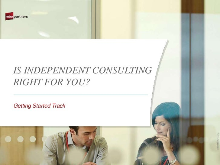 IS INDEPENDENT CONSULTINGRIGHT FOR YOU?Getting Started Track                            ©2011 MBO Partners Inc.