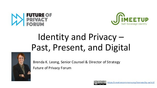 Identity and Privacy – Past, Present, and Digital Brenda K. Leong, Senior Counsel & Director of Strategy Future of Privacy...