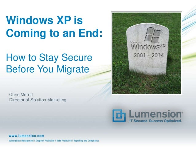 Windows XP is Coming to an End: How to Stay Secure Before You Migrate Chris Merritt Director of Solution Marketing