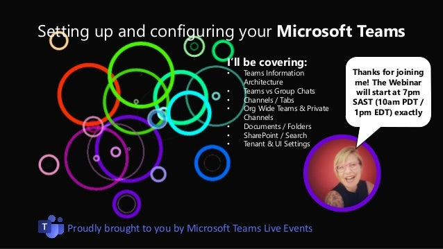 Setting up and configuring your Microsoft Teams Thanks for joining me! The Webinar will start at 7pm SAST (10am PDT / 1pm ...