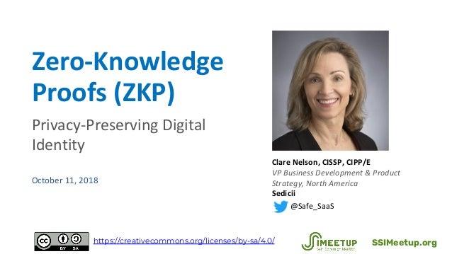 Zero-Knowledge Proofs (ZKP) Privacy-Preserving Digital Identity October 11, 2018 Clare Nelson, CISSP, CIPP/E VP Business D...