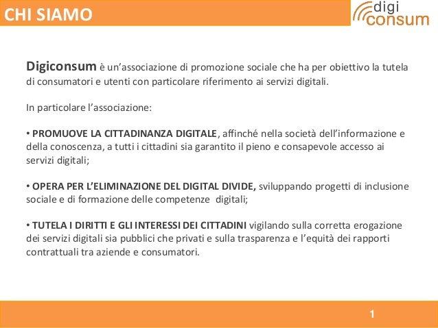 1 CHI SIAMO Digiconsum è un'associazione di promozione sociale che ha per obiettivo la tutela di consumatori e utenti con ...