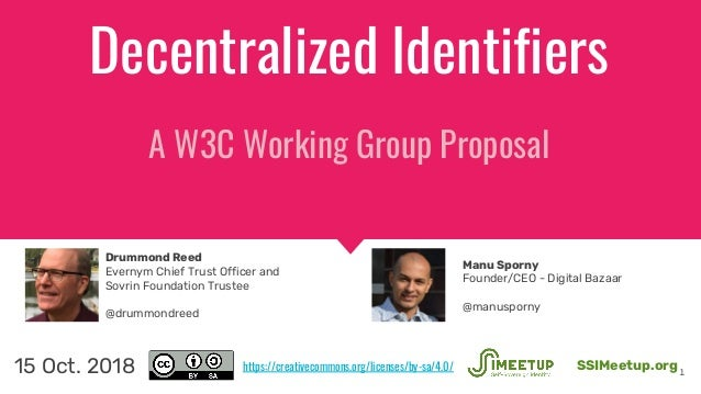 Decentralized Identifiers A W3C Working Group Proposal 1 SSIMeetup.org15 Oct. 2018 Drummond Reed Evernym Chief Trust Offic...