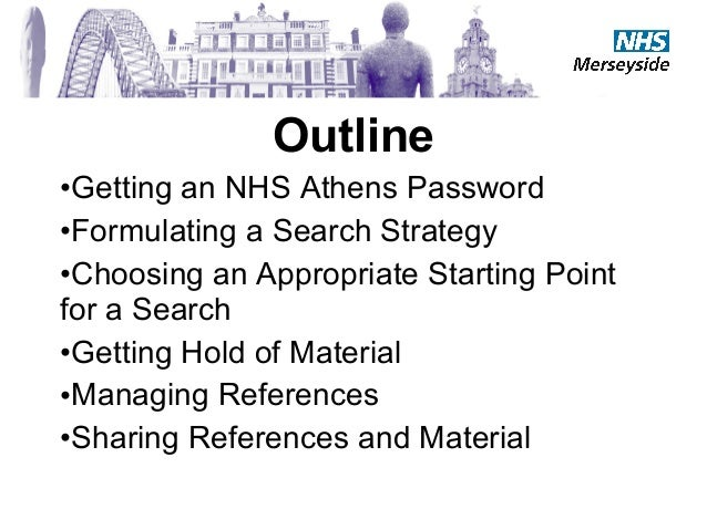 Outline•Getting an NHS Athens Password•Formulating a Search Strategy•Choosing an Appropriate Starting Pointfor a Search•Ge...