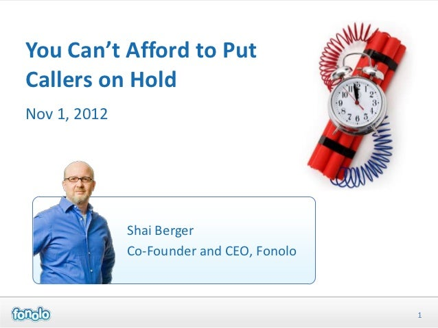 You Can't Afford to PutCallers on HoldNov 1, 2012              Shai Berger              Co-Founder and CEO, Fonolo        ...