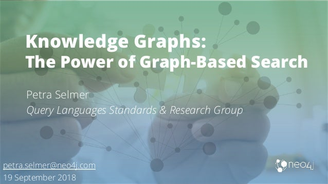 Knowledge Graphs: The Power of Graph-Based Search Petra Selmer Query Languages Standards & Research Group petra.selmer@neo...