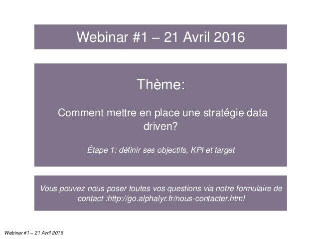 Thème: Comment mettre en place une stratégie data driven? Étape 1: définir ses objectifs, KPI et target Webinar #1 – 21 Av...