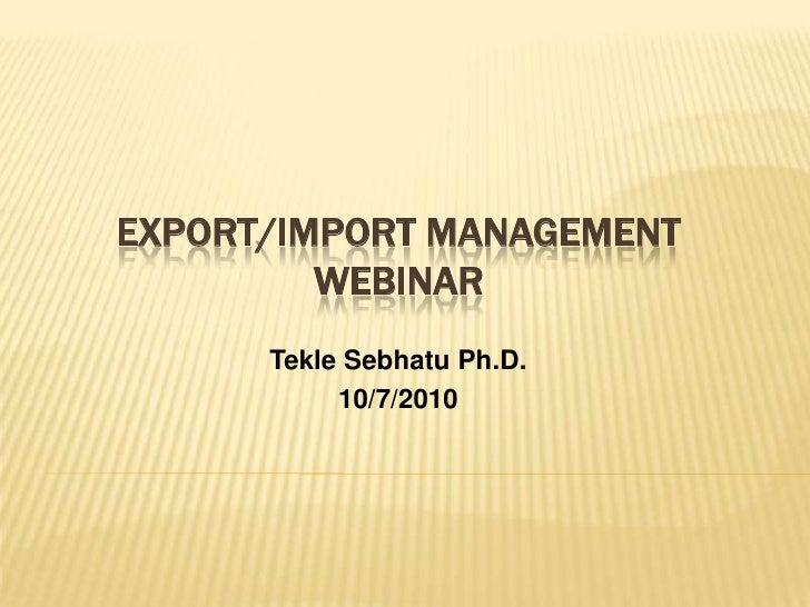 Export/Import Management Webinar<br />TekleSebhatu Ph.D.<br />10/7/2010<br />