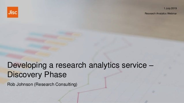 Developing a research analytics service – Discovery Phase 1 July 2019 Research Analytics Webinar Rob Johnson (Research Con...
