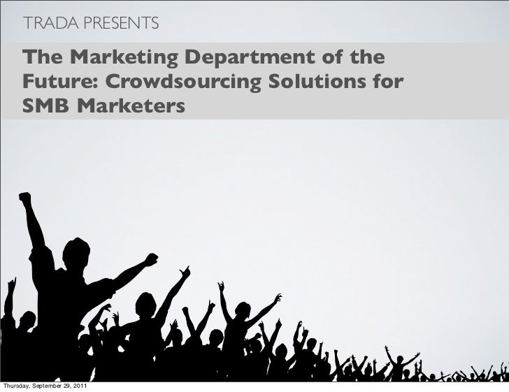 TRADA PRESENTS     The Marketing Department of the     Future: Crowdsourcing Solutions for     SMB MarketersThursday, Sept...