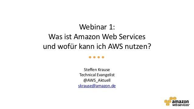 Webinar 1: Was ist Amazon Web Servicesund wofür kann ich AWS nutzen?            Steffen Krause          Technical Evangeli...