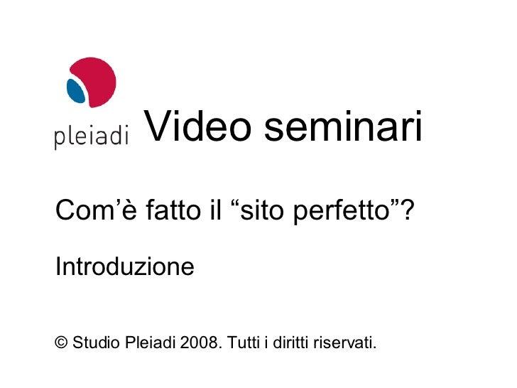 """Video seminari © Studio Pleiadi 2008.  Tutti i diritti riservati. Com'è fatto il """"sito perfetto""""? Introduzione"""