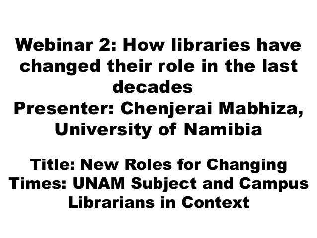 Webinar 2: How libraries have changed their role in the last decades Presenter: Chenjerai Mabhiza, University of Namibia T...