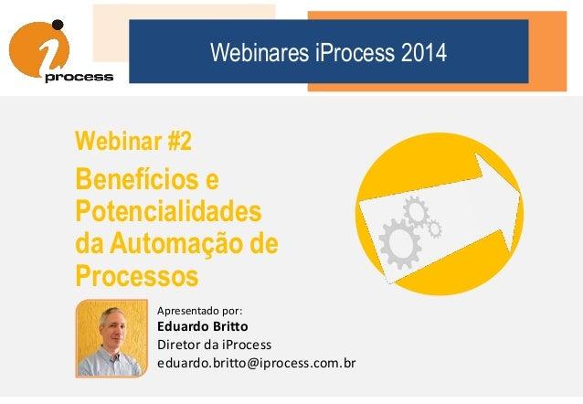 Webinares iProcess 2014 Webinar #2 Benefícios e Potencialidades da Automação de Processos Apresentado por: Eduardo Britto ...