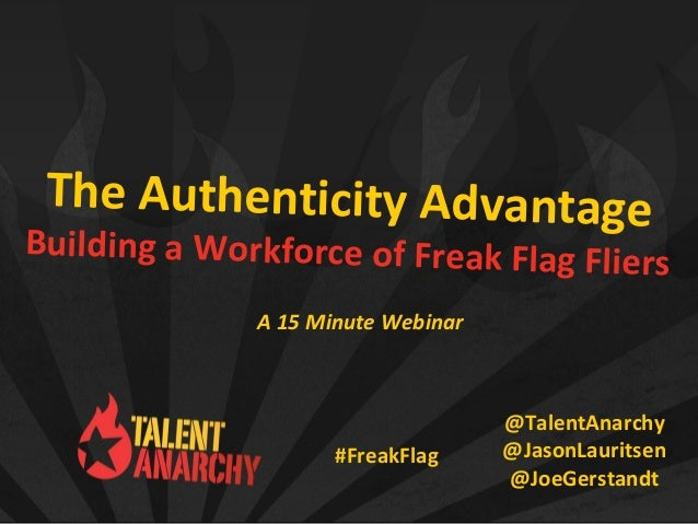 The Authenticity Advantage Building a Workforce of Freak Flag Fliers @TalentAnarchy @JasonLauritsen @JoeGerstandt A 15 Min...