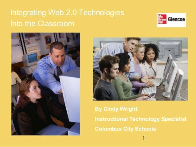 1 Integrating Web 2.0 Technologies Into the Classroom By Cindy Wright Instructional Technology Specialist Columbus City Sc...