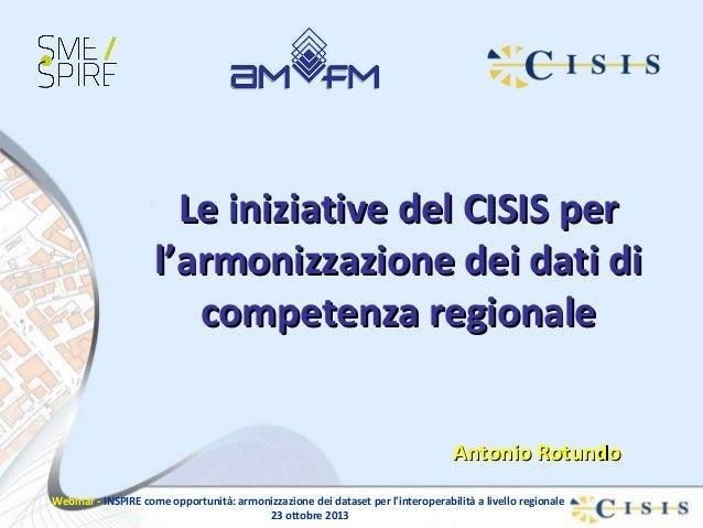 Le iniziative del CISIS per l'armonizzazione dei dati di competenza regionale Antonio Rotundo Webinar - INSPIRE come oppor...