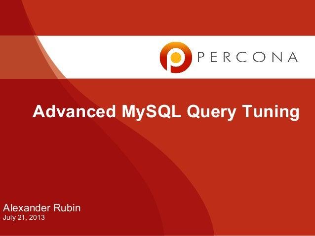 Advanced MySQL Query Tuning Alexander Rubin July 21, 2013