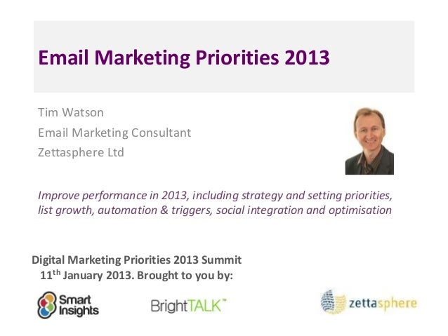 Email Marketing Priorities 2013 Tim Watson Email Marketing Consultant Zettasphere Ltd Improve performance in 2013, includi...