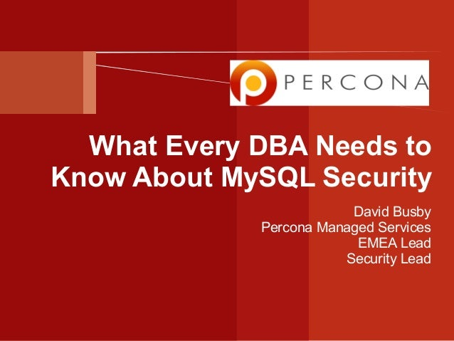 What Every DBA Needs to Know About MySQL Security David Busby Percona Managed Services EMEA Lead Security Lead