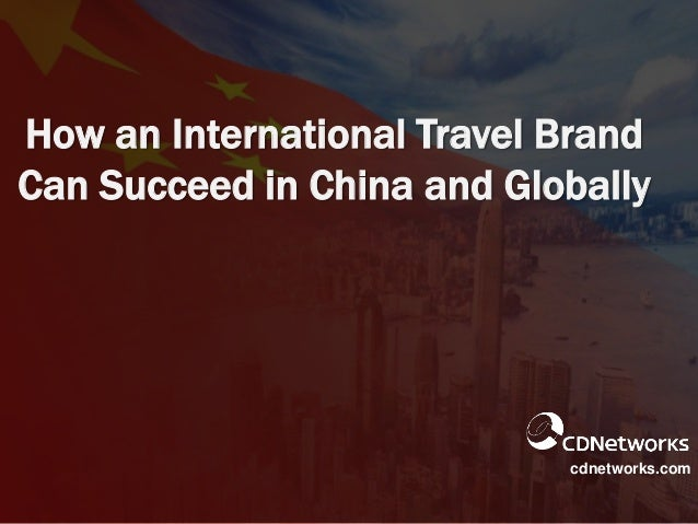How an International Travel Brand Can Succeed in China and Globally cdnetworks.com