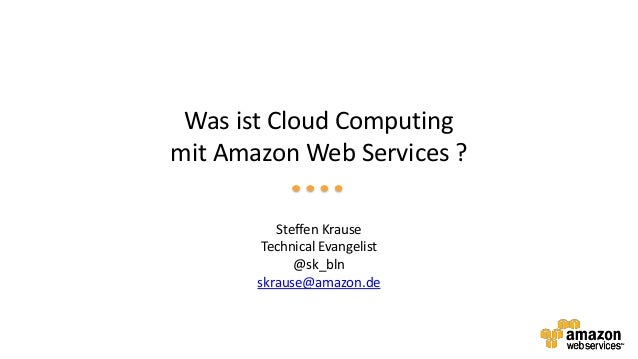 Was ist Cloud Computing mit Amazon Web Services ? Steffen Krause Technical Evangelist @sk_bln skrause@amazon.de