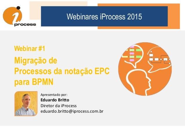 Webinares iProcess 2015 Webinar #1 Migração de Processos da notação EPC para BPMN Apresentado por: Eduardo Britto Diretor ...